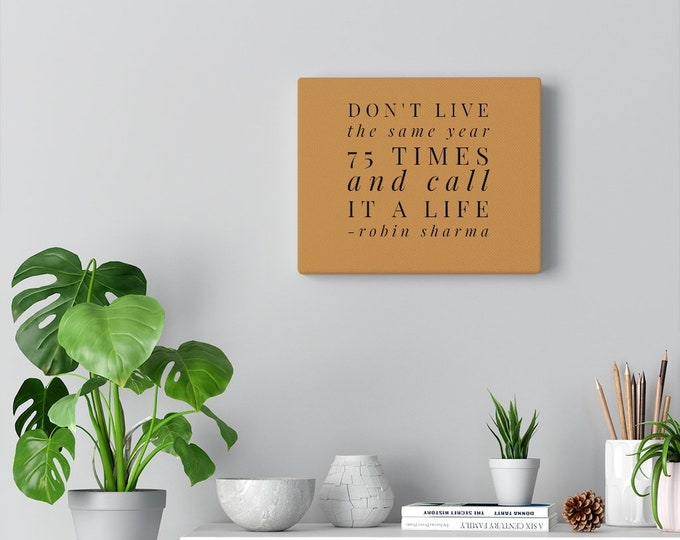Don't Live The Same Year 75 Times and Call It A Life - ROBIN SHARMA - Quote Canvas Gallery Wrap