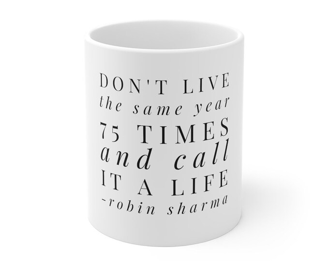 Don't Live The Same Year 75 Times and Call It A Life - ROBIN SHARMA - Quote White Mug 11oz