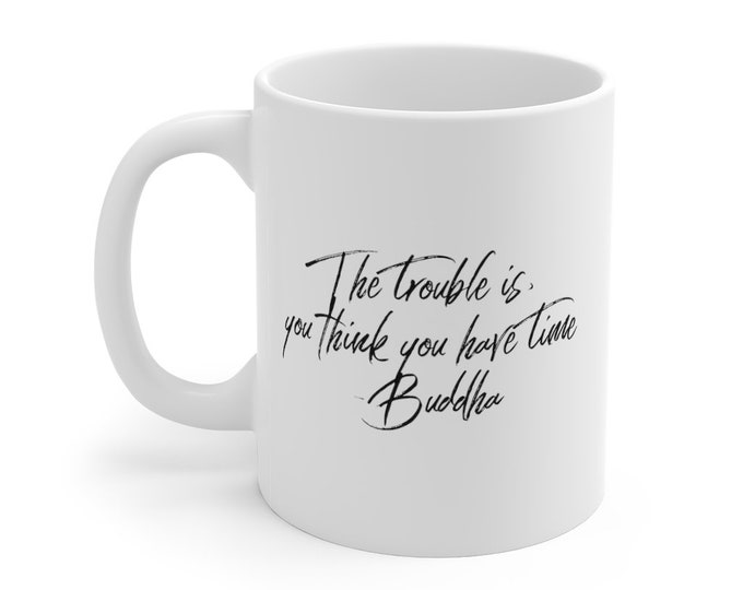 """BUDDHA Quote """"The trouble is you think you have time"""" Mug 11oz White Ceramic"""