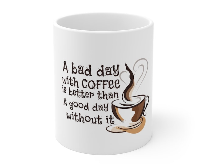 A Bad Day With COFFEE is Better Than A Good Day Without It - WHITE Mug 11oz