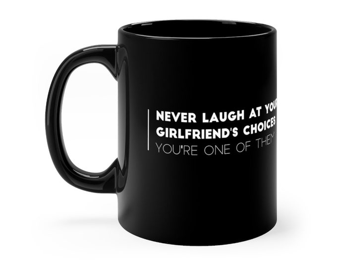 Never laugh at your girlfriend's choices, you're one of them - Black mug 11oz