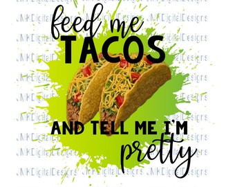 Feed me tacos and tell me I'm pretty- Digital Image (SVG/PNG)