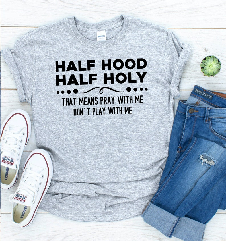 Sarcastic T-Shirt Half Hood Half Holy That Means Pray With Me Don/'t Play With Me Shirt Sarcastic Gift Hood Enough Tees Holy Enough Tops