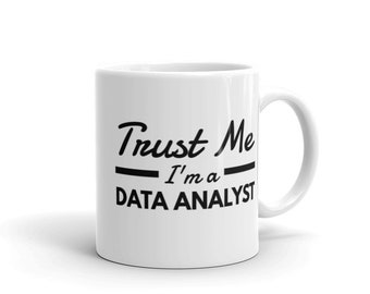 Trust Me, I'm a Data Analyst - Ceramic Coffee Mug - Hot Cocoa Mug (11 oz / 15oz). Great for Yourself or Gift for a Loved One.