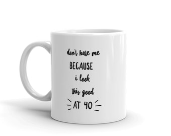 Don't Hate Me Because I Look This Good at 40 - Ceramic Coffee Mug - Hot Cocoa Mug (11 oz / 15oz). Great for Yourself or Birthday Gift.
