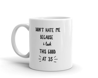 Don't Hate Me Because I Look This Good at 35 - Ceramic Coffee Mug - Hot Cocoa Mug (11 oz / 15oz). Great for Yourself or Birthday Gift.