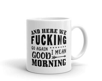 And Here We Fucking Go Again Good Morning White Glossy 11 oz Coffee Mug, Dawn Tea Mug, Funny Coffee Mug, Gift For Friend, Bachelors Gift.