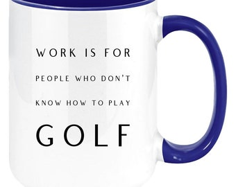 Work Is For People Who Don't Know How To Play Golf Premium Quality Funny Gift Mug for Golf Fans