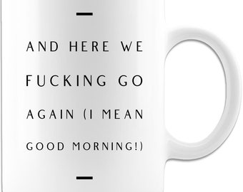And Here We Fucking Go Again I Mean Good Morning Funny Coffee Mug 11oz Gift for Men and Women