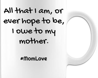 All that I am or ever hope to be I owe to my mother 11oz coffee mug great for mothers day