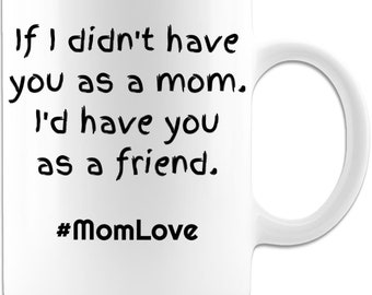Mother's Day Mug - If I didnt have you as a mom, Id have you as a friend - 11 oz Coffee Mug - gift for mothers