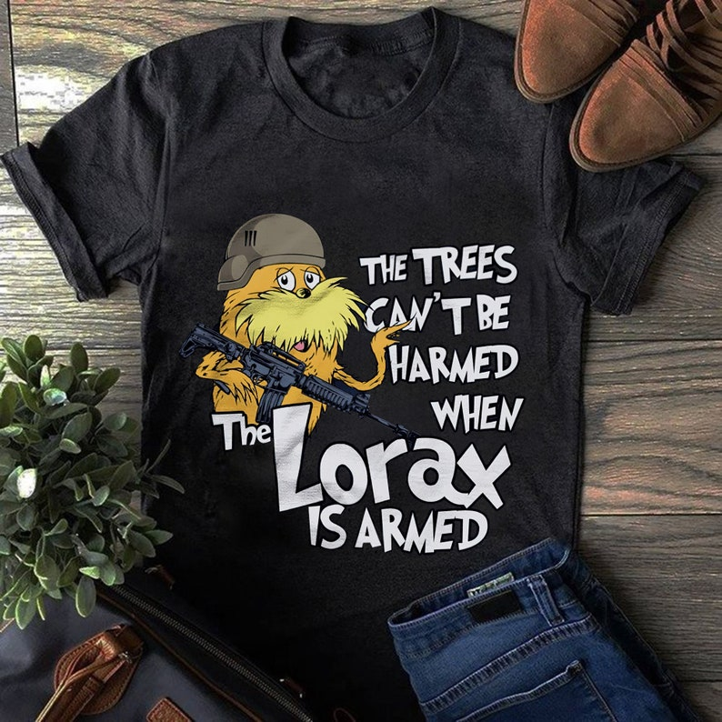 The trees can/'t be harmed when the Lorax is armed shirt