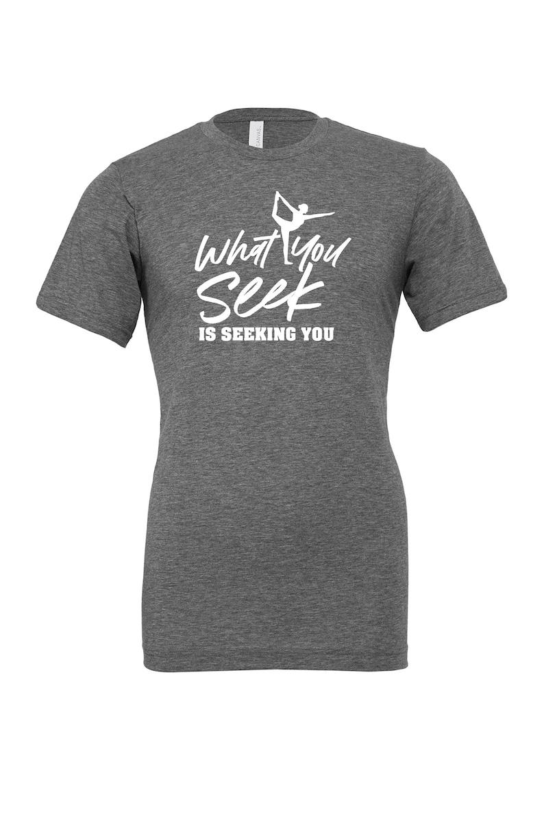 Yoga Lover Shirt Yoga Shirt Namaste Tee Meditation Shirt Yoga Gift T-Shirt What You Seek Is Seeking You Shirt Inspirational Tee