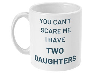 You can't scare me I have two daughters funny father's day gift for dad father daughter gift 11oz white ceramic sublimated coffee mug