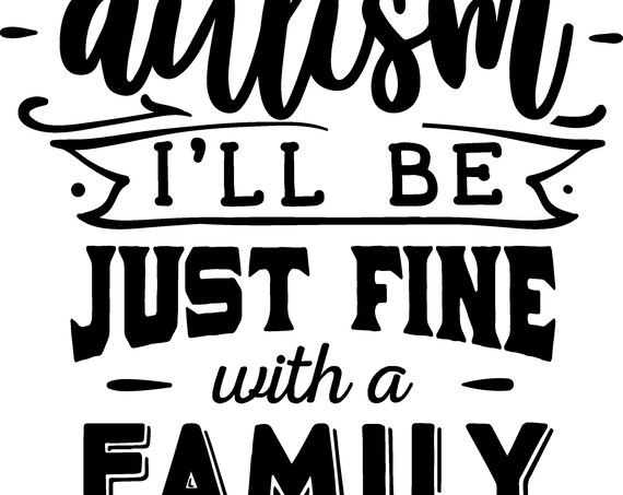 Autism: ill be just fine with a family like mine