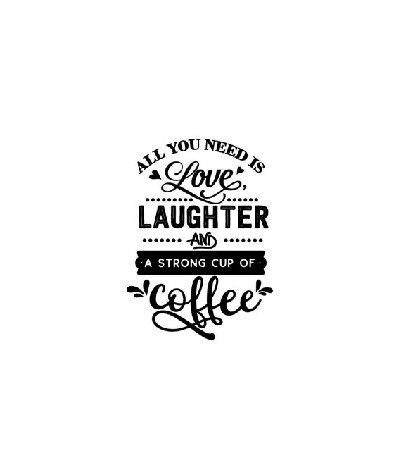 All you need is Love, Laughter, and a strong cup of coffee