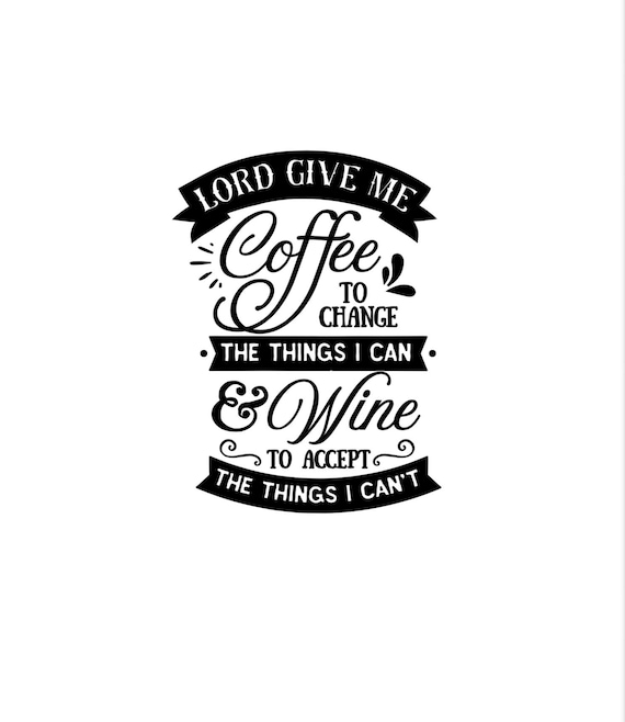 Lord give me coffee to change things I can & wine to accept things I can't