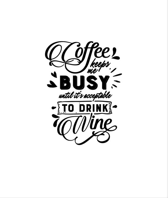 Coffee Keeps me busy until it's acceptable to drink wine