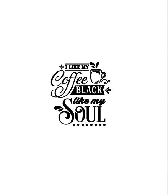 I like coffee black like my soul