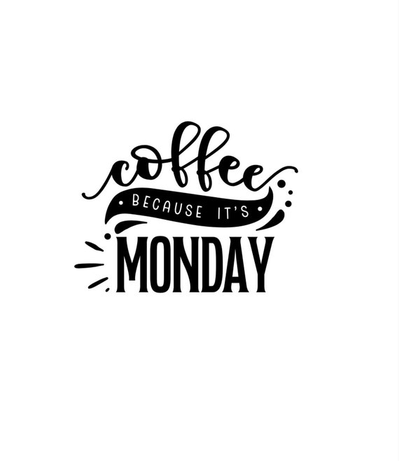 Coffee because its monday