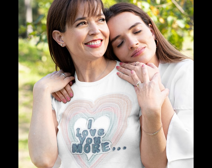 I Love You More Tee - Gift for mom, gift for daughter, gift for wife, gift for sister, gift for BFF, gift for girlfriend, gift for friend