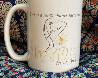 There is a 100% chance there are crystals in my bra / tea mug / coffee mug /  funny spiritual / Feminine Funny