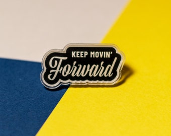 Keep Movin' Forward Acrylic Pin / Inspirational Lapel Pin / Quote Jewelry / Clear + Black