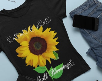 Bright Colorful Happy STILL BLOOMING SUNFLOWER tee, Inspiring Joy Hope Healing New Possibilities, Gift for Moms Friends Coworkers Caregivers