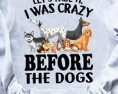 Let s Face It I Was Crazy Before The Dogs Funny Hoodie, Dog Lover, Dog Is The Best In My Life, Zip Hoodie, Sweatshirt Free Shipping