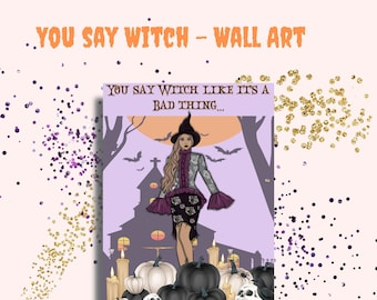 You Say Witch Like it's a Bad Thing -Halloween Witch Printable - Digital Files 300 DPI PNG, 6x9, 8x10, 8.5x11, 11x14 PDF Files