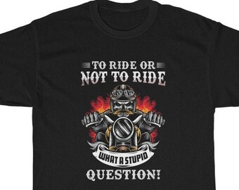 To Ride or Not to Ride - What a Stupid Question tee.  Cool biker t-shirt!