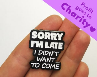 """Enamel Pin """"Sorry I'm Late I Didn't Want To Come"""" 