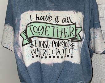 I have It All Together I Just Forgot Where I Put It Shirt, Funny Shirt, Sarcastic Shirt