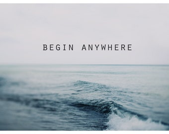 Begin Anywhere, Typography Print, Motivational Quote, Water Photograph - Lake Michigan Art - Fine Art Print - Inspiration - Great Lakes