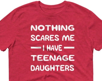 Nothing Scares Me I have Teenage Daughters T Shirt Fathers Day TShirt Funny Dad Mom Gift Sayings Quote Graphic Tee Unisex Womens Mens