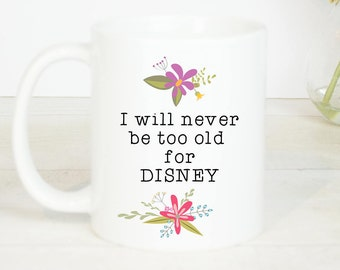 I will never be too old for Disney mug, lovely disney inspired coffee mug because you defintely can never be too old