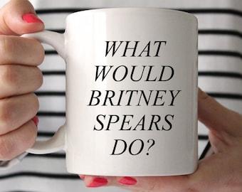 Britney Spears mug, What would Britney do? coffee mug, It's Britney Babe