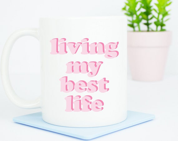 Living my best life mug, live your best life coffee mug, goals, love, happy days, good life mug