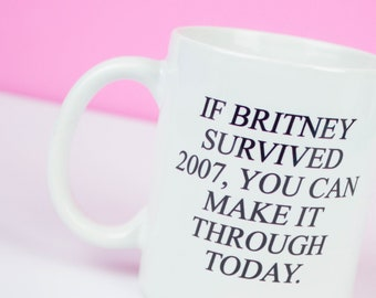 BRITNEY BABY! If Britney survived 2007, you can make it through today mug, funny motivational & inspirational mug, birthday university gift