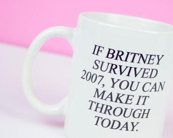 BRITNEY BABY! If Britney survived 2007, you can make it through today mug, funny motivational & inspirational mug, birthday university gift