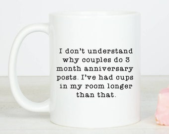 Personalised Funny I don't understand why couples do 3 month anniversary  posts. I've had cups  in my room longer than that mug, funny mugs