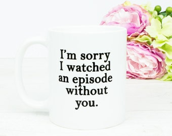 I'm sorry I watched an episode without you mug, funny humour gift mug, netflix boxsets and box sets,