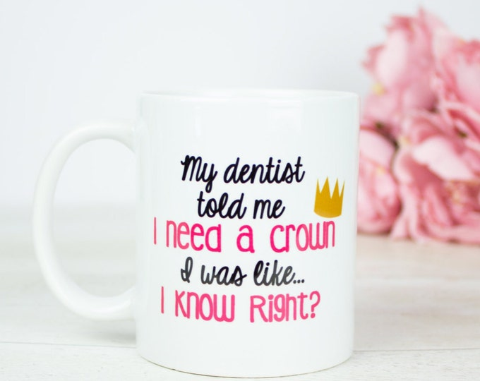 My dentist told me, I need a crown. I was like I know, right? princess queen coffee mug