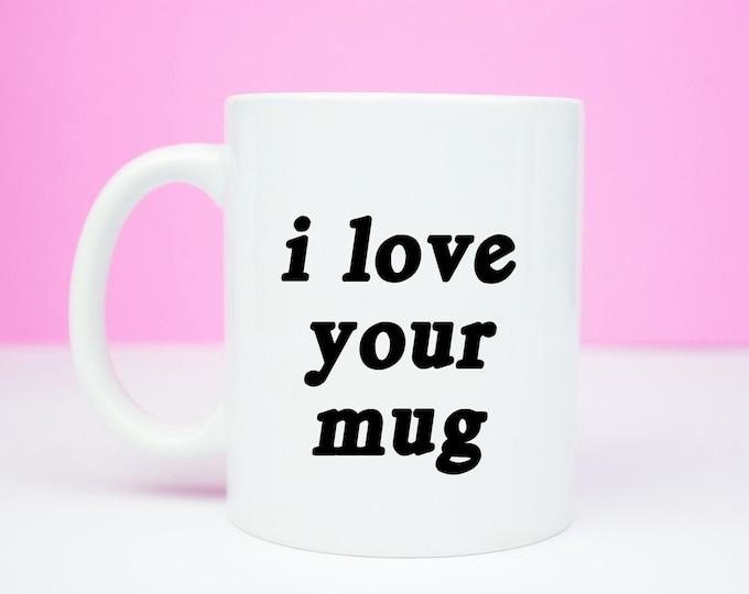 I love your mug, valentines, anniversary gift, coffee mug, i love your mug