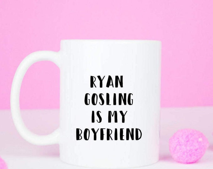 Ryan Gosling is my boyfriend mug, ryan gosling coffee mug