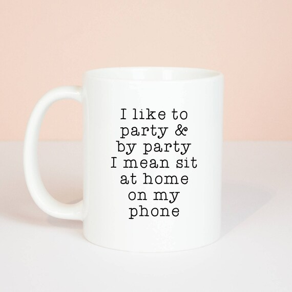 I like to party, i mean sit at home on my phone mug, funny phone meme mug, introvert or party animal gift