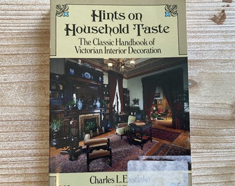 Hints on Household Taste * Victorian Interior Decoration * Charles L Eastlake * Dover Publications * 1986 * Vintage Reference Book