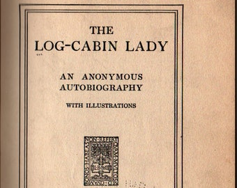 The Log-Cabin Lady: An Anonymous Autobiography with Illustrations + 1922 + Vintage Book