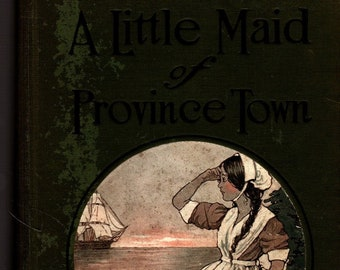 A Little Maid of Province Town * Alice Turner Curtis * Wuanita Smith * The Penn Publishing * 1916 * Vintage Book