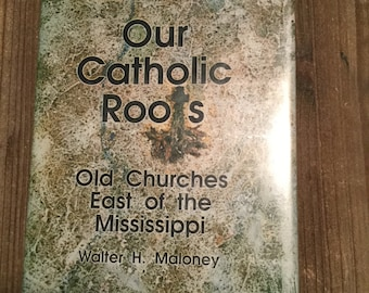 Our Catholic Roots * Old Churches East of the Mississippi * Walter H Maloney * Thomas P Maloney  * 1992 * Vintage History Book